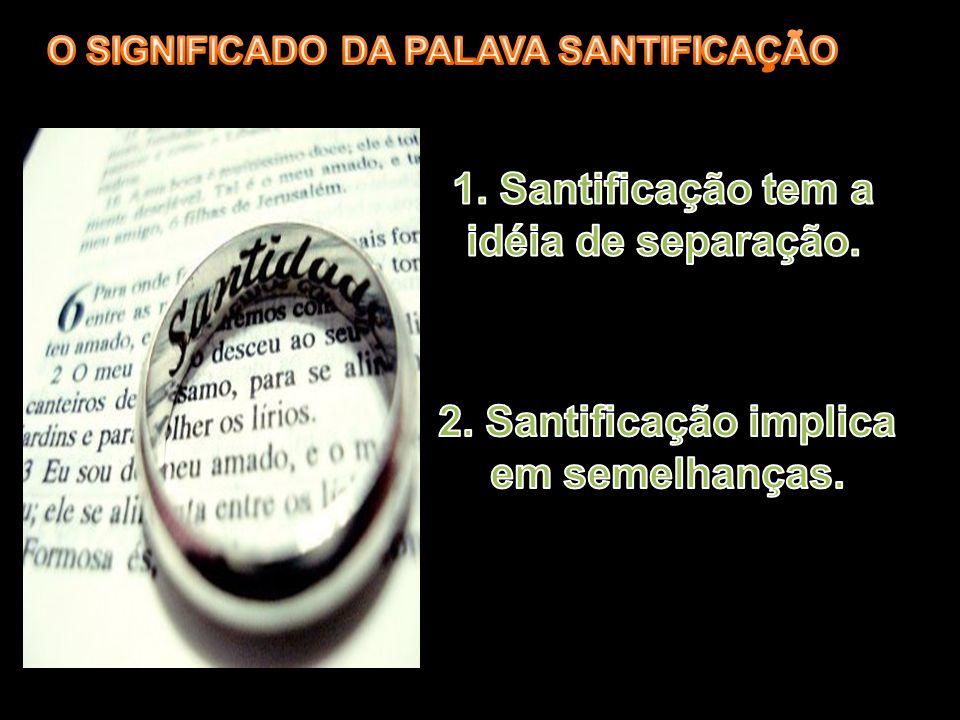 1. Santificação tem a idéia de separação.