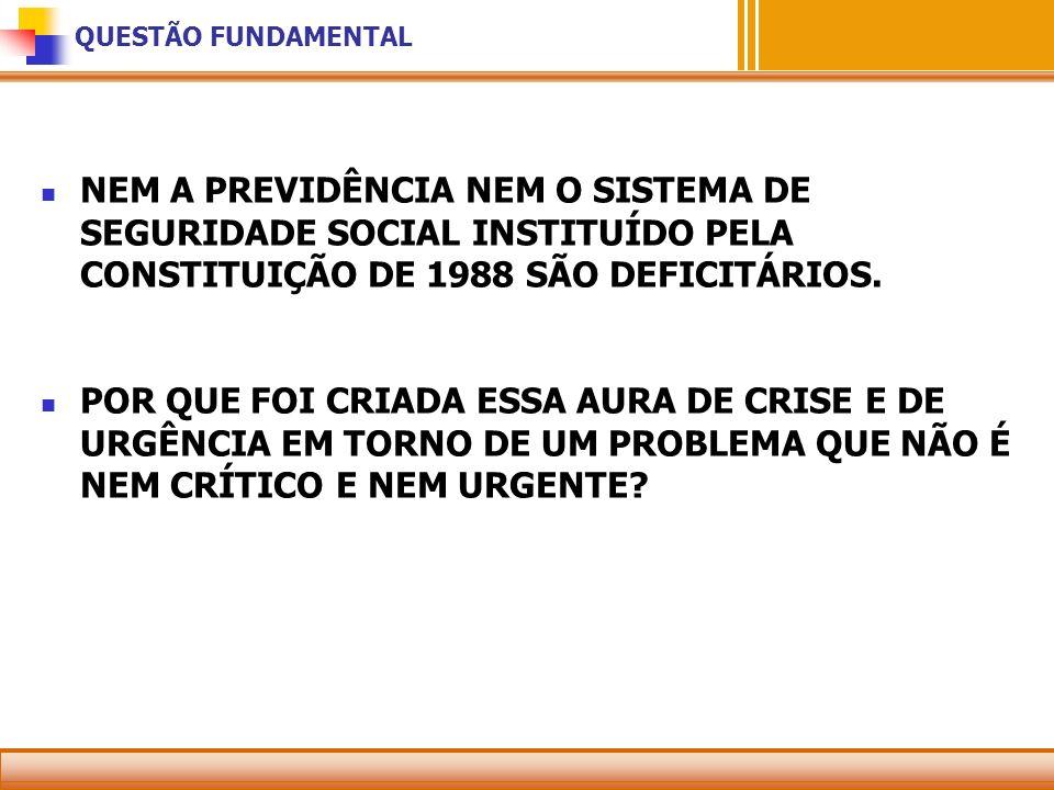 QUESTÃO FUNDAMENTAL NEM A PREVIDÊNCIA NEM O SISTEMA DE SEGURIDADE SOCIAL INSTITUÍDO PELA CONSTITUIÇÃO DE 1988 SÃO DEFICITÁRIOS.