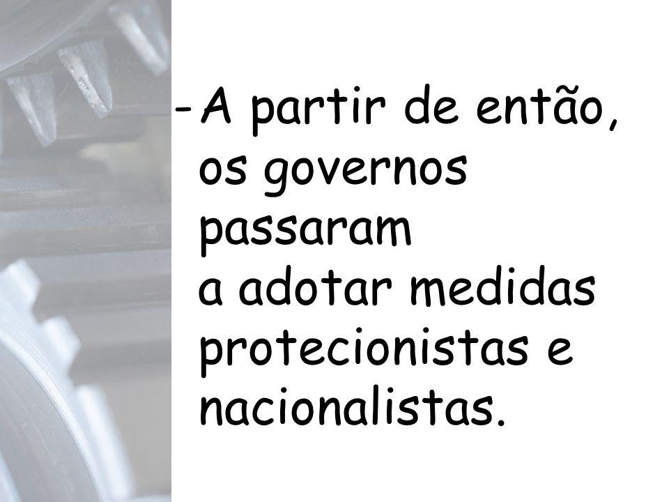 A partir de então, os governos passaram a adotar medidas protecionistas e nacionalistas.