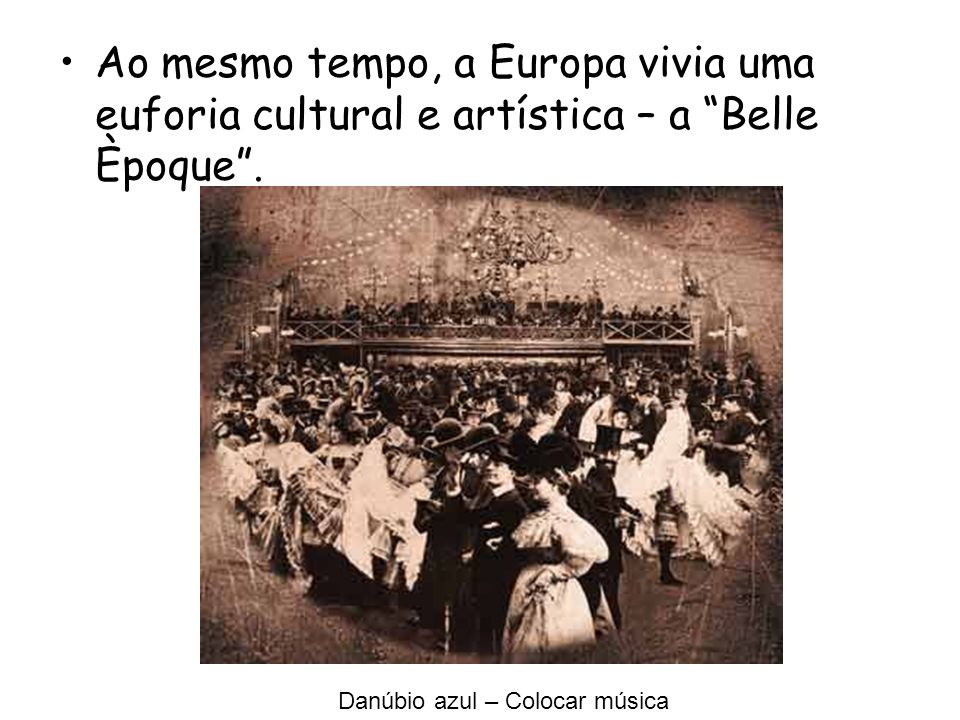 Ao mesmo tempo, a Europa vivia uma euforia cultural e artística – a Belle Èpoque .