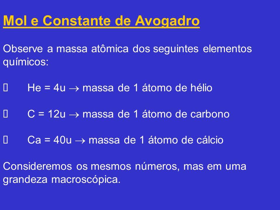 Mol e Constante de Avogadro Observe a massa atômica dos seguintes elementos químicos: Ø He = 4u  massa de 1 átomo de hélio Ø C = 12u  massa de 1 átomo de carbono Ø Ca = 40u  massa de 1 átomo de cálcio Consideremos os mesmos números, mas em uma grandeza macroscópica.
