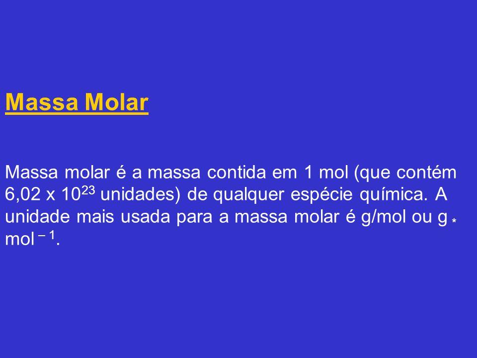 Massa Molar Massa molar é a massa contida em 1 mol (que contém 6,02 x 1023 unidades) de qualquer espécie química.