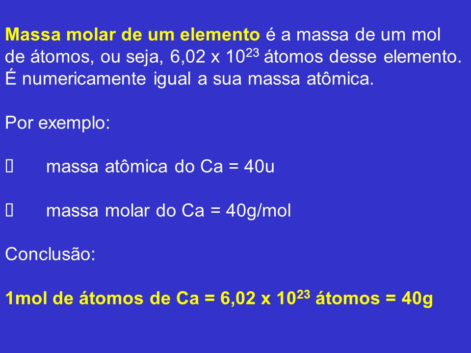 Massa molar de um elemento é a massa de um mol de átomos, ou seja, 6,02 x 1023 átomos desse elemento.