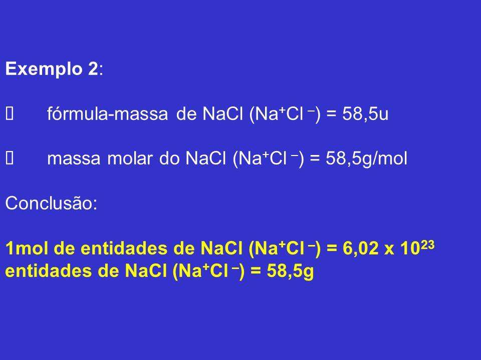 Exemplo 2: Ø fórmula-massa de NaCl (Na+Cl –) = 58,5u Ø massa molar do NaCl (Na+Cl –) = 58,5g/mol Conclusão: 1mol de entidades de NaCl (Na+Cl –) = 6,02 x 1023 entidades de NaCl (Na+Cl –) = 58,5g