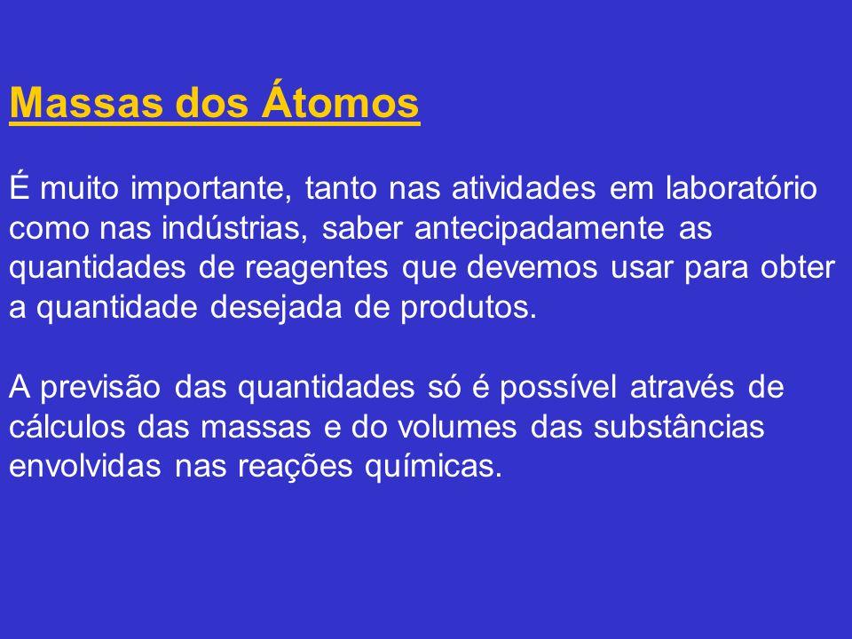 Massas dos Átomos É muito importante, tanto nas atividades em laboratório como nas indústrias, saber antecipadamente as quantidades de reagentes que devemos usar para obter a quantidade desejada de produtos.