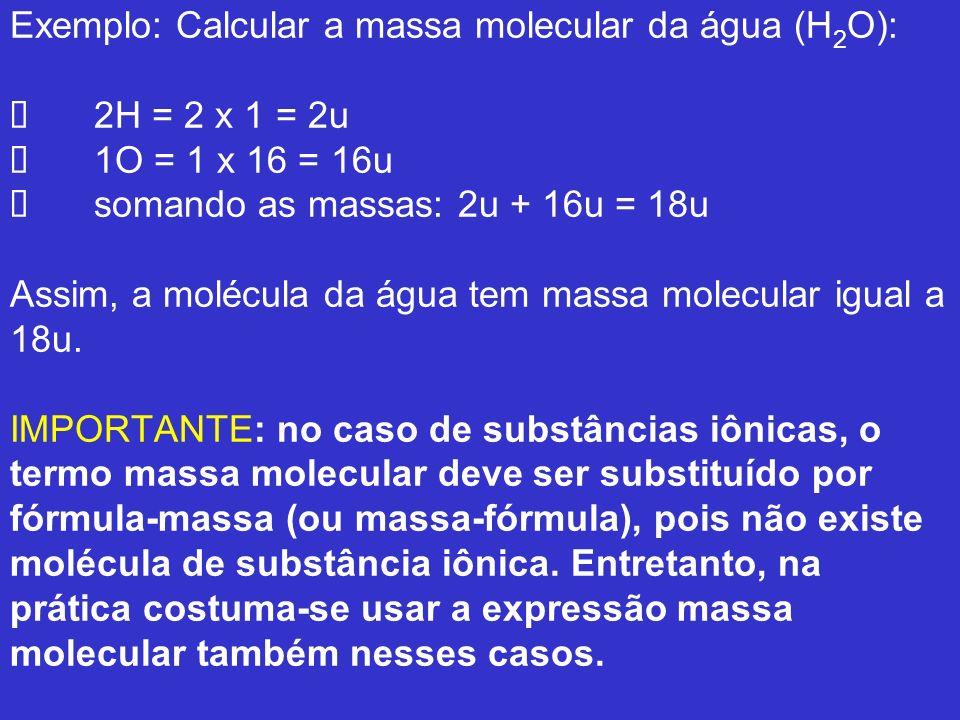 Exemplo: Calcular a massa molecular da água (H2O): Ø 2H = 2 x 1 = 2u Ø 1O = 1 x 16 = 16u Ø somando as massas: 2u + 16u = 18u Assim, a molécula da água tem massa molecular igual a 18u.