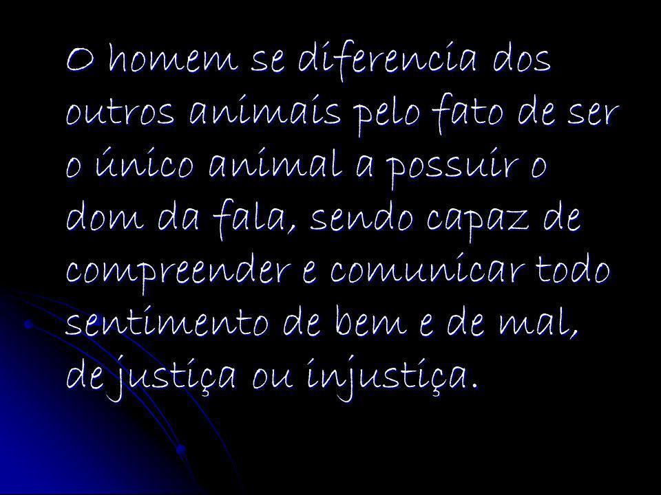 O homem se diferencia dos outros animais pelo fato de ser o único animal a possuir o dom da fala, sendo capaz de compreender e comunicar todo sentimento de bem e de mal, de justiça ou injustiça.