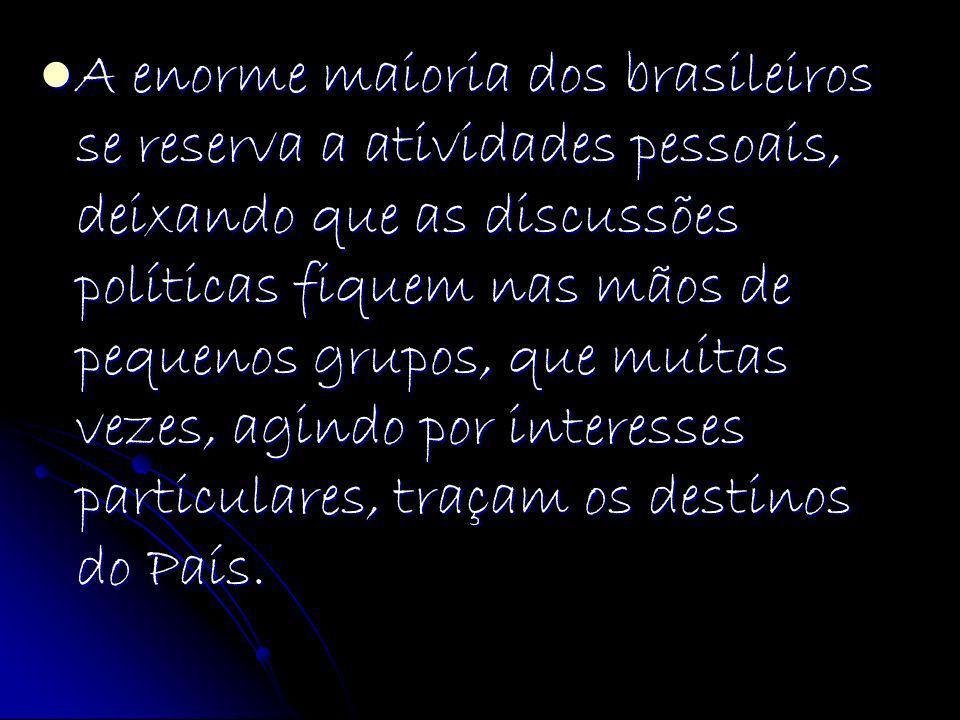 A enorme maioria dos brasileiros se reserva a atividades pessoais, deixando que as discussões políticas fiquem nas mãos de pequenos grupos, que muitas vezes, agindo por interesses particulares, traçam os destinos do País.