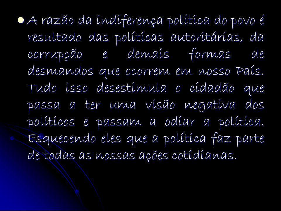 A razão da indiferença política do povo é resultado das políticas autoritárias, da corrupção e demais formas de desmandos que ocorrem em nosso País.