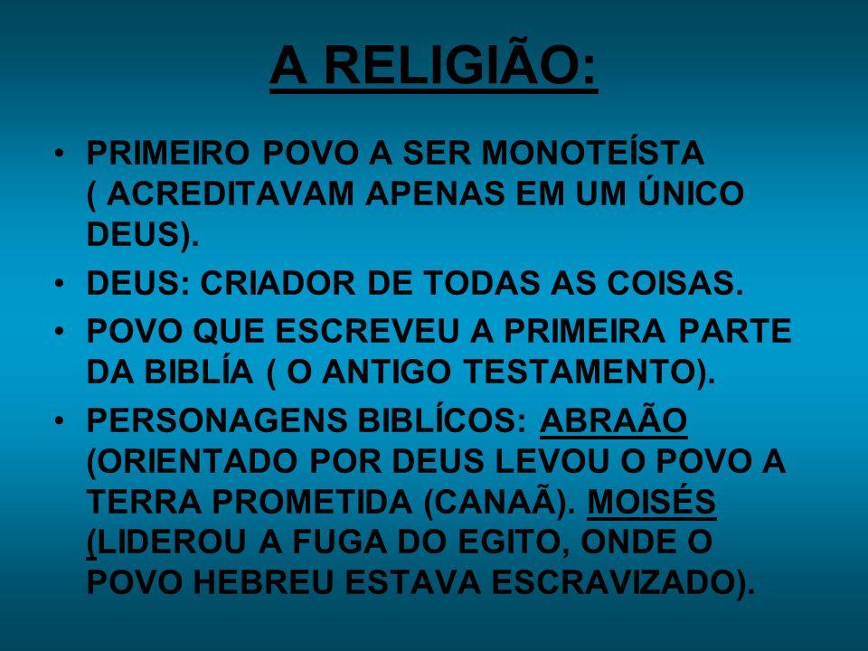 A RELIGIÃO: PRIMEIRO POVO A SER MONOTEÍSTA ( ACREDITAVAM APENAS EM UM ÚNICO DEUS). DEUS: CRIADOR DE TODAS AS COISAS.