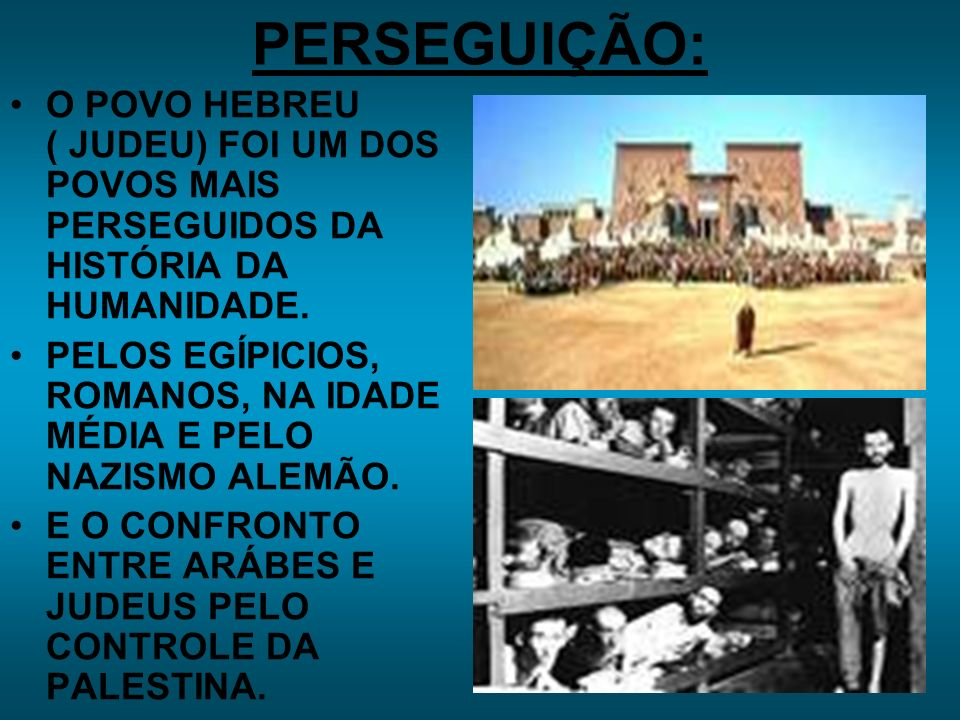 PERSEGUIÇÃO: O POVO HEBREU ( JUDEU) FOI UM DOS POVOS MAIS PERSEGUIDOS DA HISTÓRIA DA HUMANIDADE.