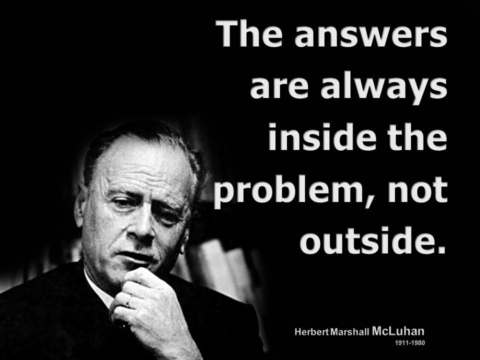 The answers are always inside the problem, not outside.