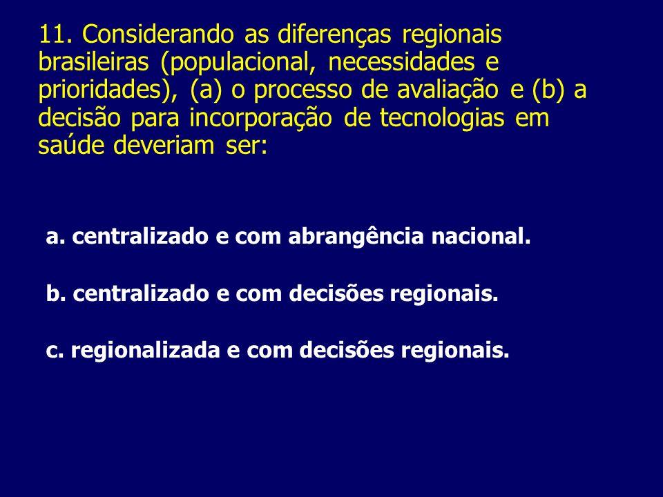 11. Considerando as diferenças regionais brasileiras (populacional, necessidades e prioridades), (a) o processo de avaliação e (b) a decisão para incorporação de tecnologias em saúde deveriam ser: