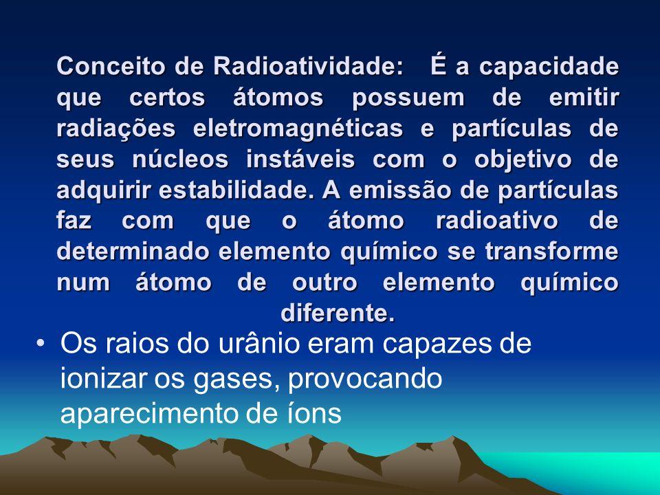 Conceito de Radioatividade: É a capacidade que certos átomos possuem de emitir radiações eletromagnéticas e partículas de seus núcleos instáveis com o objetivo de adquirir estabilidade. A emissão de partículas faz com que o átomo radioativo de determinado elemento químico se transforme num átomo de outro elemento químico diferente.
