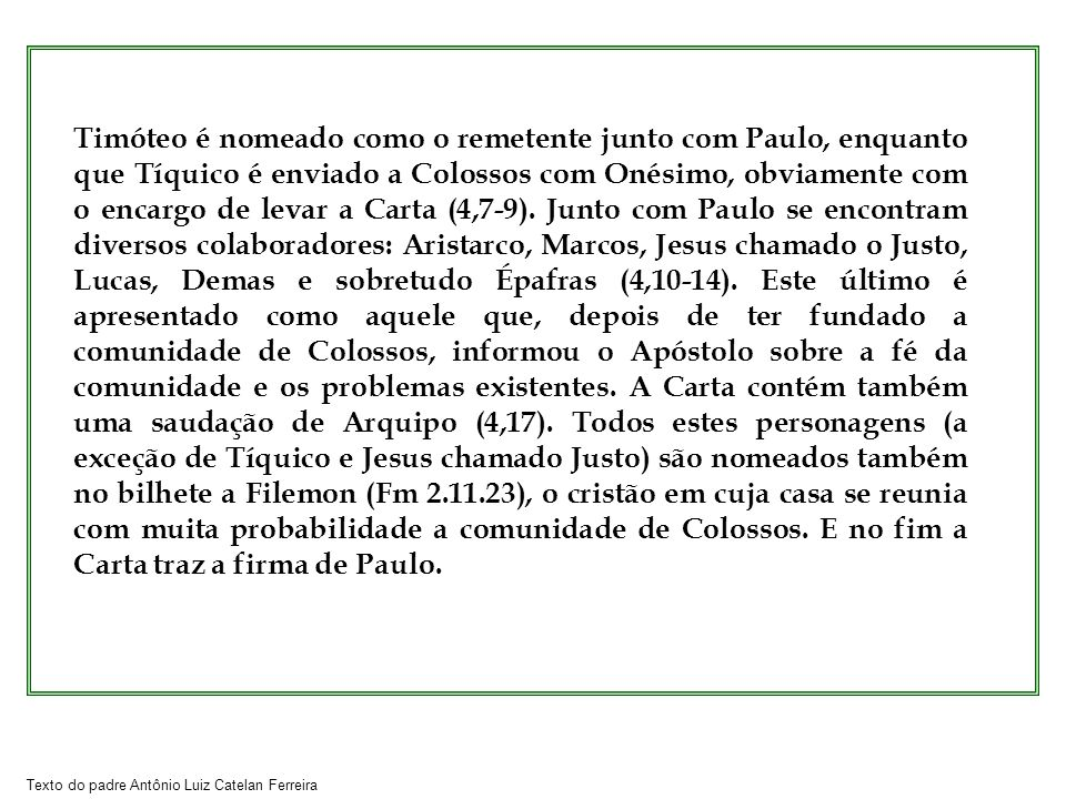 Timóteo é nomeado como o remetente junto com Paulo, enquanto que Tíquico é enviado a Colossos com Onésimo, obviamente com o encargo de levar a Carta (4,7-9).