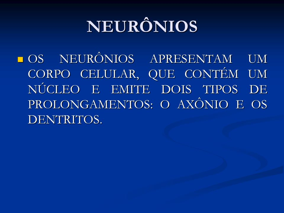 NEURÔNIOS OS NEURÔNIOS APRESENTAM UM CORPO CELULAR, QUE CONTÉM UM NÚCLEO E EMITE DOIS TIPOS DE PROLONGAMENTOS: O AXÔNIO E OS DENTRITOS.