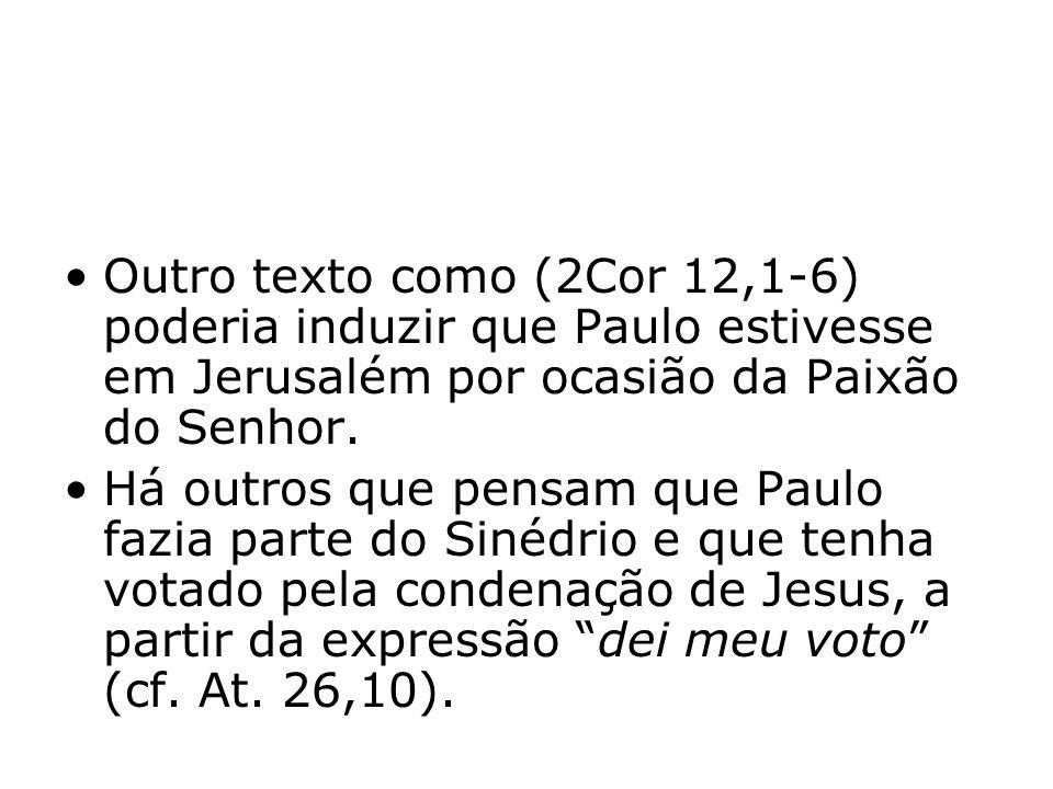 Outro texto como (2Cor 12,1-6) poderia induzir que Paulo estivesse em Jerusalém por ocasião da Paixão do Senhor.