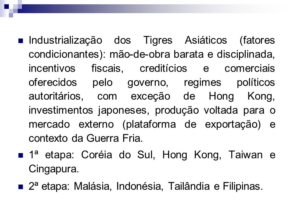 Industrialização dos Tigres Asiáticos (fatores condicionantes): mão-de-obra barata e disciplinada, incentivos fiscais, creditícios e comerciais oferecidos pelo governo, regimes políticos autoritários, com exceção de Hong Kong, investimentos japoneses, produção voltada para o mercado externo (plataforma de exportação) e contexto da Guerra Fria.