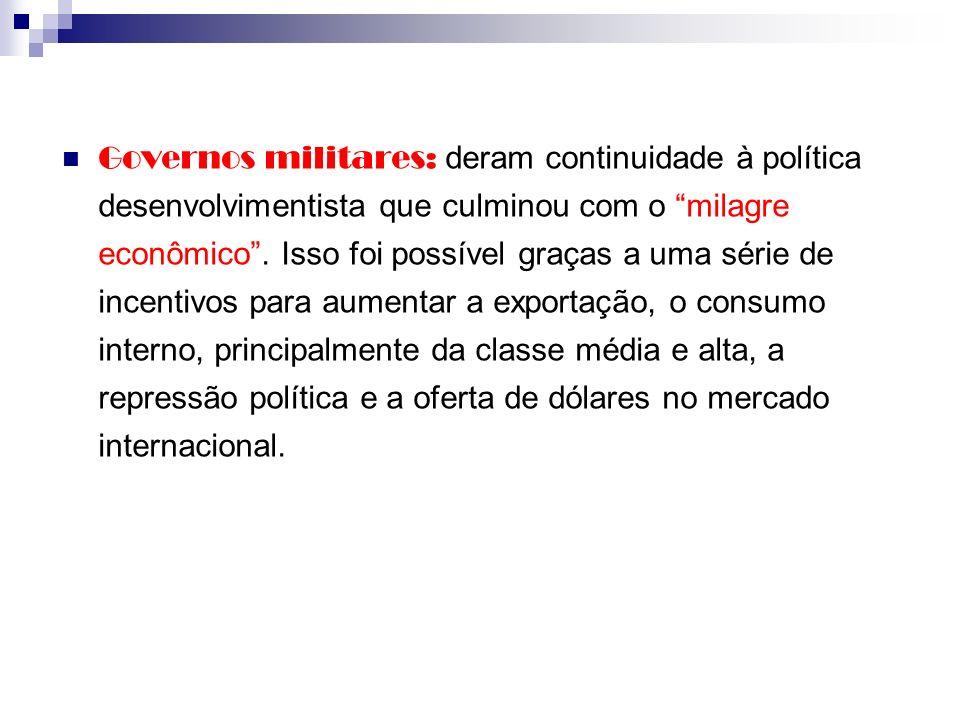 Governos militares: deram continuidade à política desenvolvimentista que culminou com o milagre econômico .