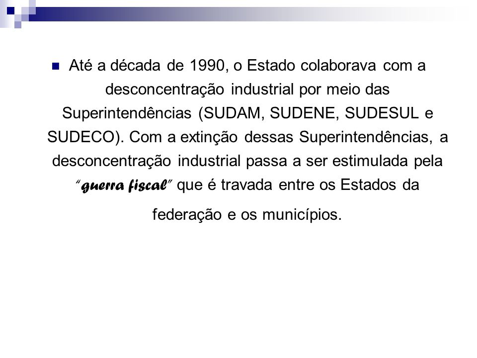 Até a década de 1990, o Estado colaborava com a desconcentração industrial por meio das Superintendências (SUDAM, SUDENE, SUDESUL e SUDECO).