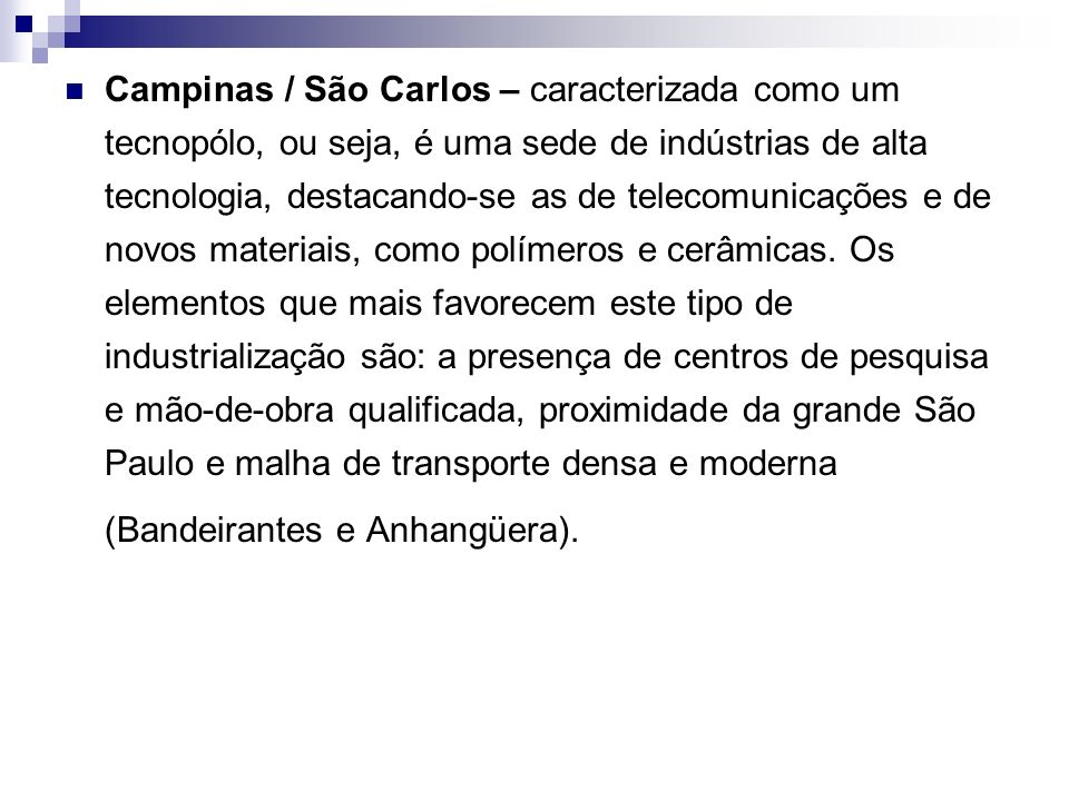 Campinas / São Carlos – caracterizada como um tecnopólo, ou seja, é uma sede de indústrias de alta tecnologia, destacando-se as de telecomunicações e de novos materiais, como polímeros e cerâmicas.
