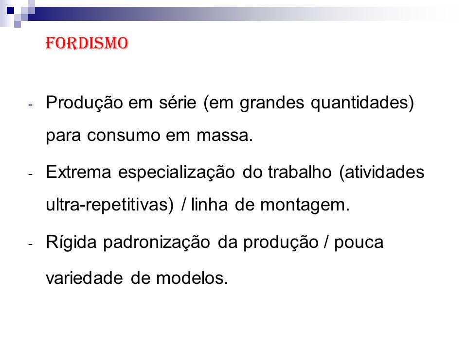 Fordismo Produção em série (em grandes quantidades) para consumo em massa.