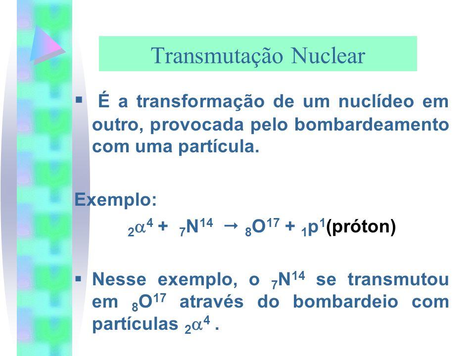 Transmutação Nuclear É a transformação de um nuclídeo em outro, provocada pelo bombardeamento com uma partícula.