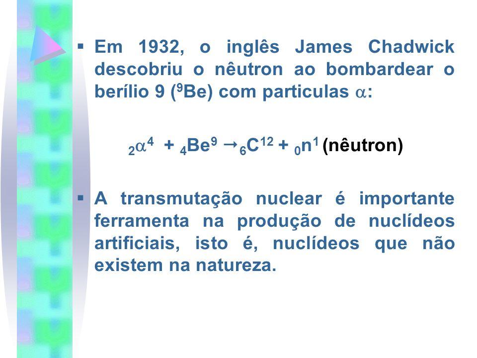 Em 1932, o inglês James Chadwick descobriu o nêutron ao bombardear o berílio 9 (9Be) com particulas :