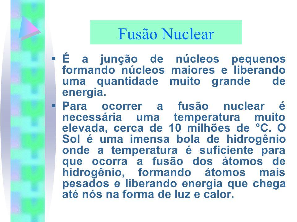 Fusão NuclearÉ a junção de núcleos pequenos formando núcleos maiores e liberando uma quantidade muito grande de energia.