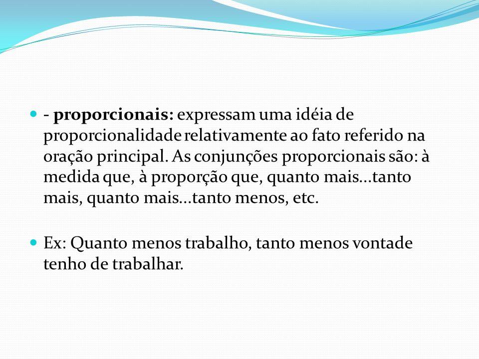 - proporcionais: expressam uma idéia de proporcionalidade relativamente ao fato referido na oração principal. As conjunções proporcionais são: à medida que, à proporção que, quanto mais...tanto mais, quanto mais...tanto menos, etc.