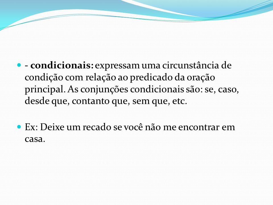 - condicionais: expressam uma circunstância de condição com relação ao predicado da oração principal. As conjunções condicionais são: se, caso, desde que, contanto que, sem que, etc.
