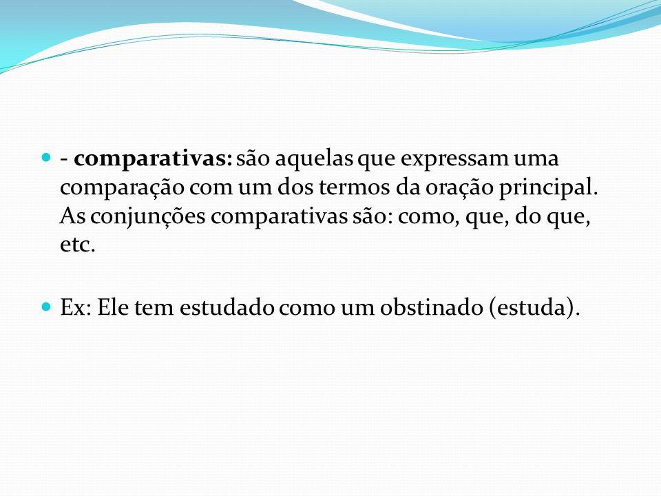 - comparativas: são aquelas que expressam uma comparação com um dos termos da oração principal. As conjunções comparativas são: como, que, do que, etc.