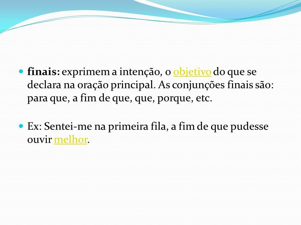 finais: exprimem a intenção, o objetivo do que se declara na oração principal. As conjunções finais são: para que, a fim de que, que, porque, etc.
