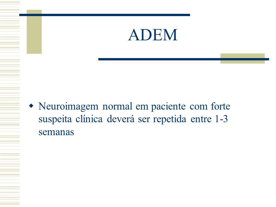 ADEM Neuroimagem normal em paciente com forte suspeita clínica deverá ser repetida entre 1-3 semanas.