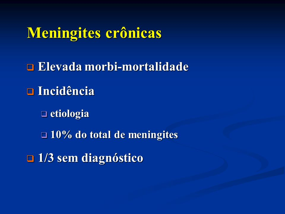 Meningites crônicas Elevada morbi-mortalidade Incidência