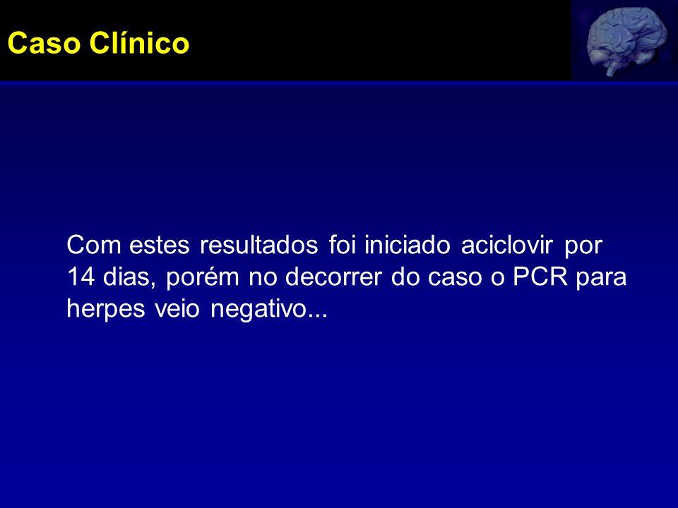 Caso Clínico Com estes resultados foi iniciado aciclovir por 14 dias, porém no decorrer do caso o PCR para herpes veio negativo...