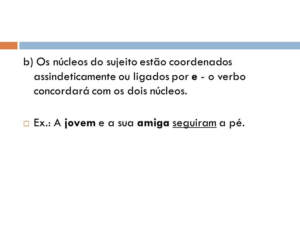 b) Os núcleos do sujeito estão coordenados assindeticamente ou ligados por e - o verbo concordará com os dois núcleos.