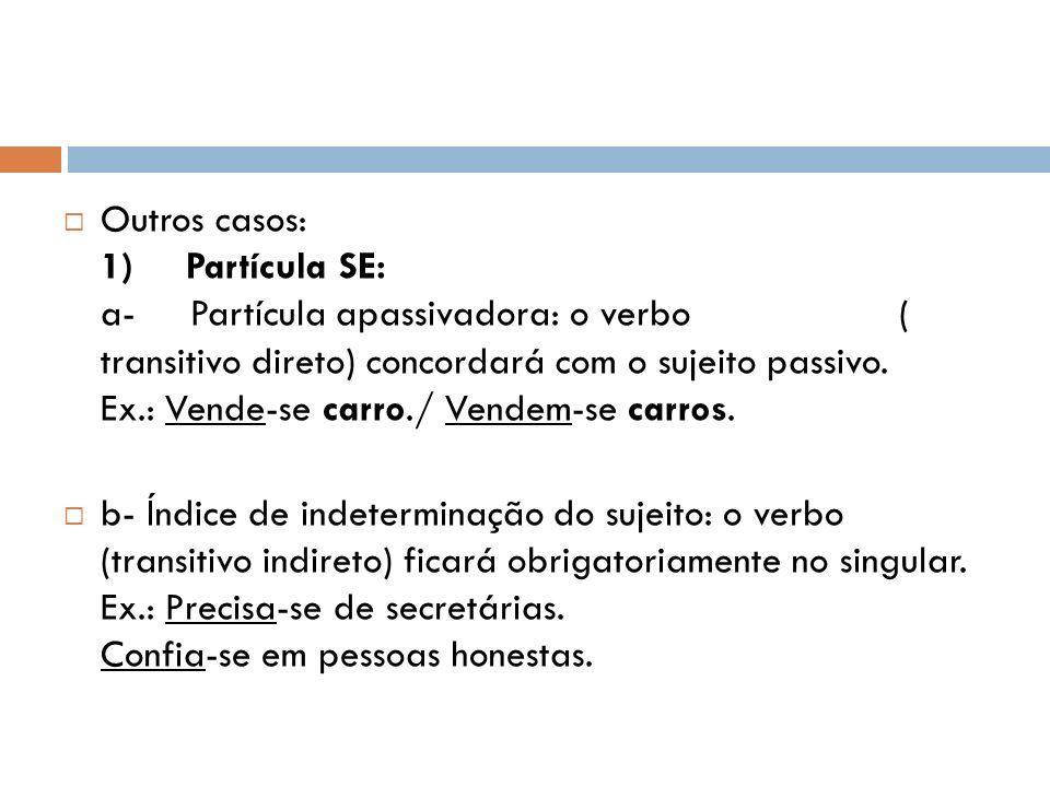 Outros casos: 1) Partícula SE: a- Partícula apassivadora: o verbo ( transitivo direto) concordará com o sujeito passivo. Ex.: Vende-se carro./ Vendem-se carros.