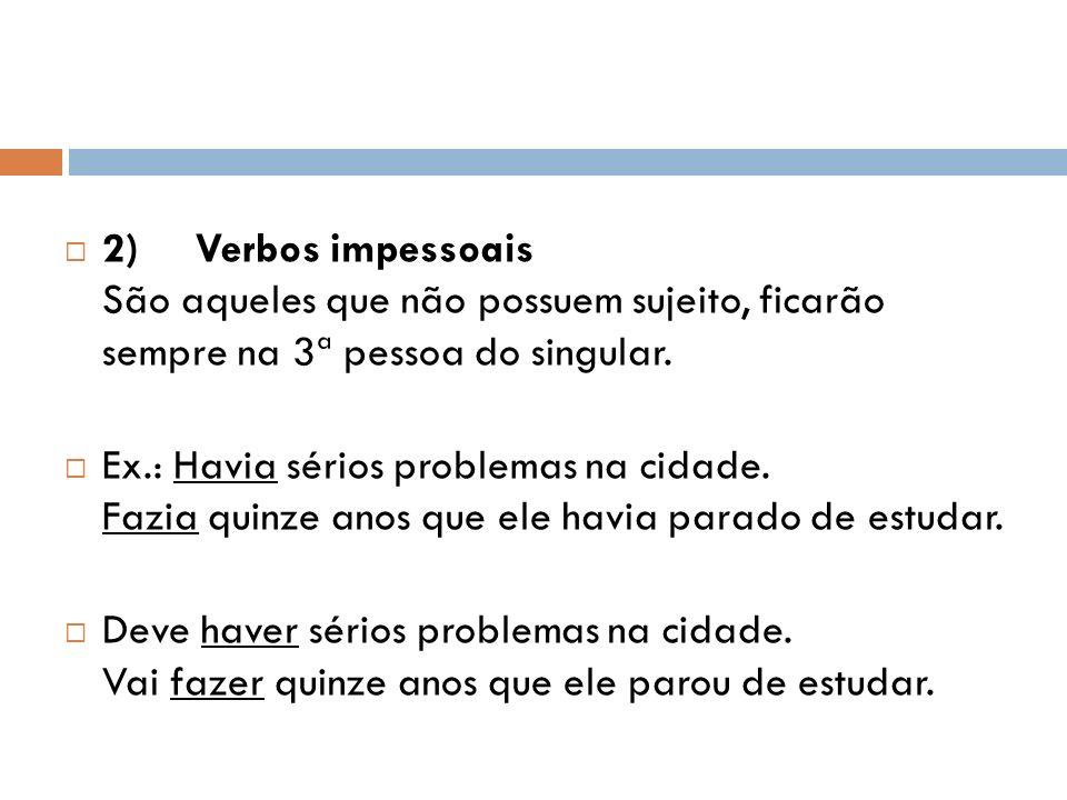 2) Verbos impessoais São aqueles que não possuem sujeito, ficarão sempre na 3ª pessoa do singular.