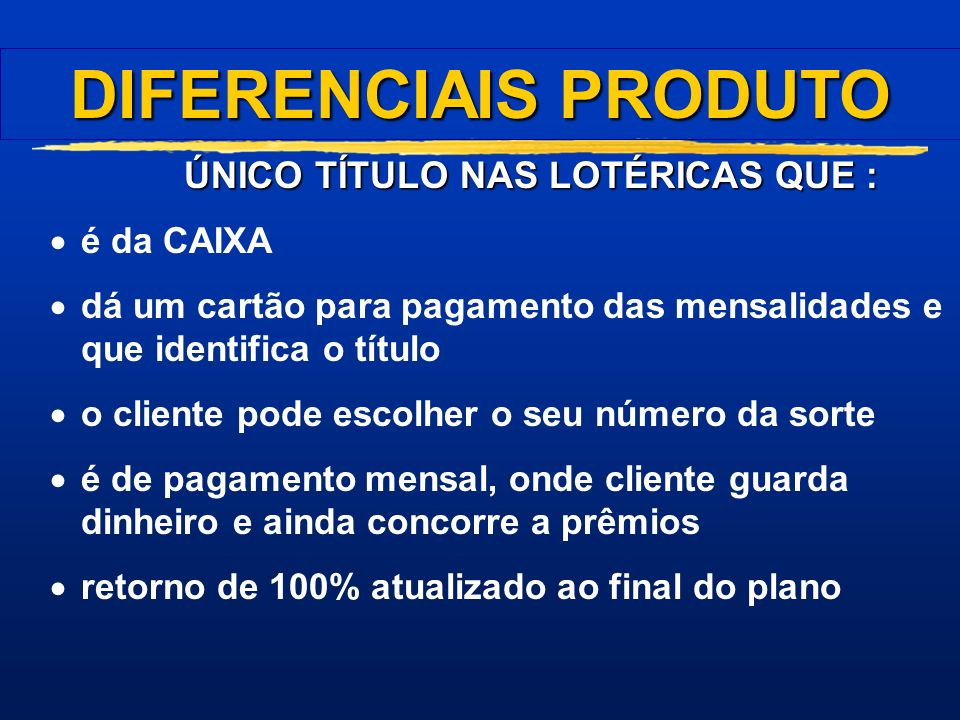 DIFERENCIAIS PRODUTO ÚNICO TÍTULO NAS LOTÉRICAS QUE : é da CAIXA
