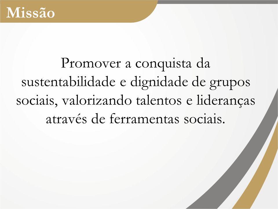Missão Promover a conquista da sustentabilidade e dignidade de grupos sociais, valorizando talentos e lideranças através de ferramentas sociais.