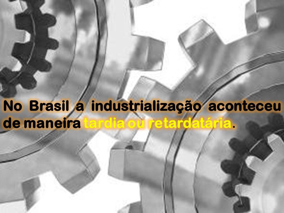 No Brasil a industrialização aconteceu de maneira tardia ou retardatária.
