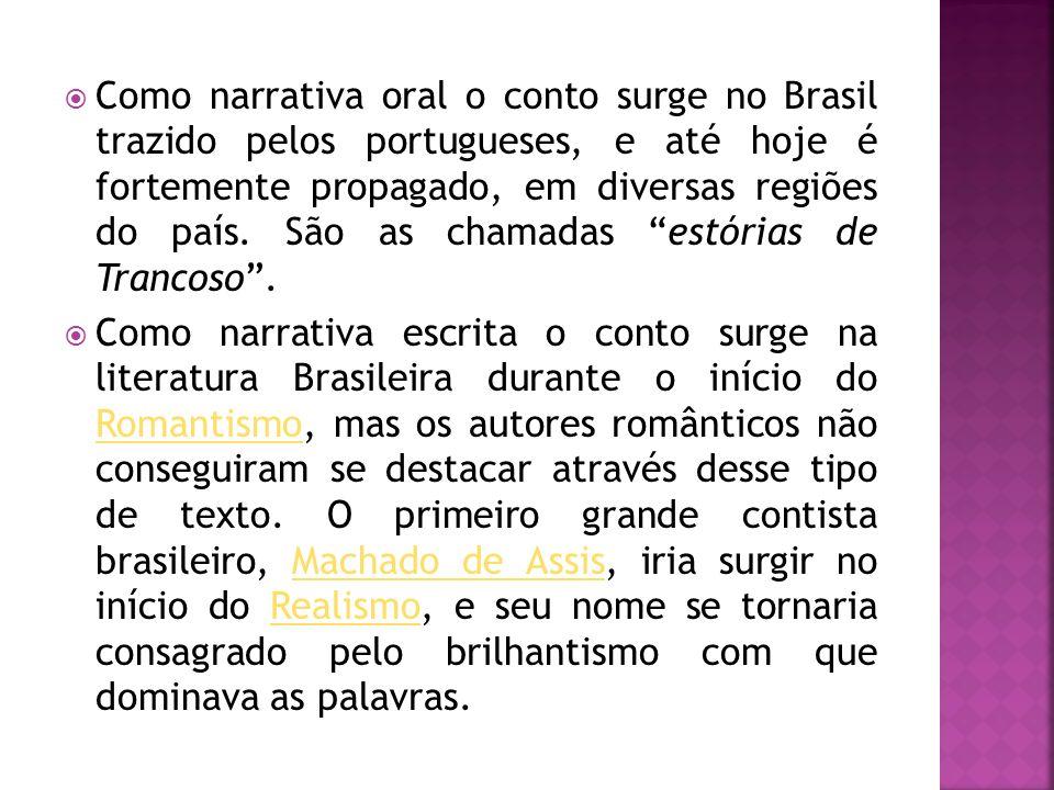 Como narrativa oral o conto surge no Brasil trazido pelos portugueses, e até hoje é fortemente propagado, em diversas regiões do país. São as chamadas estórias de Trancoso .