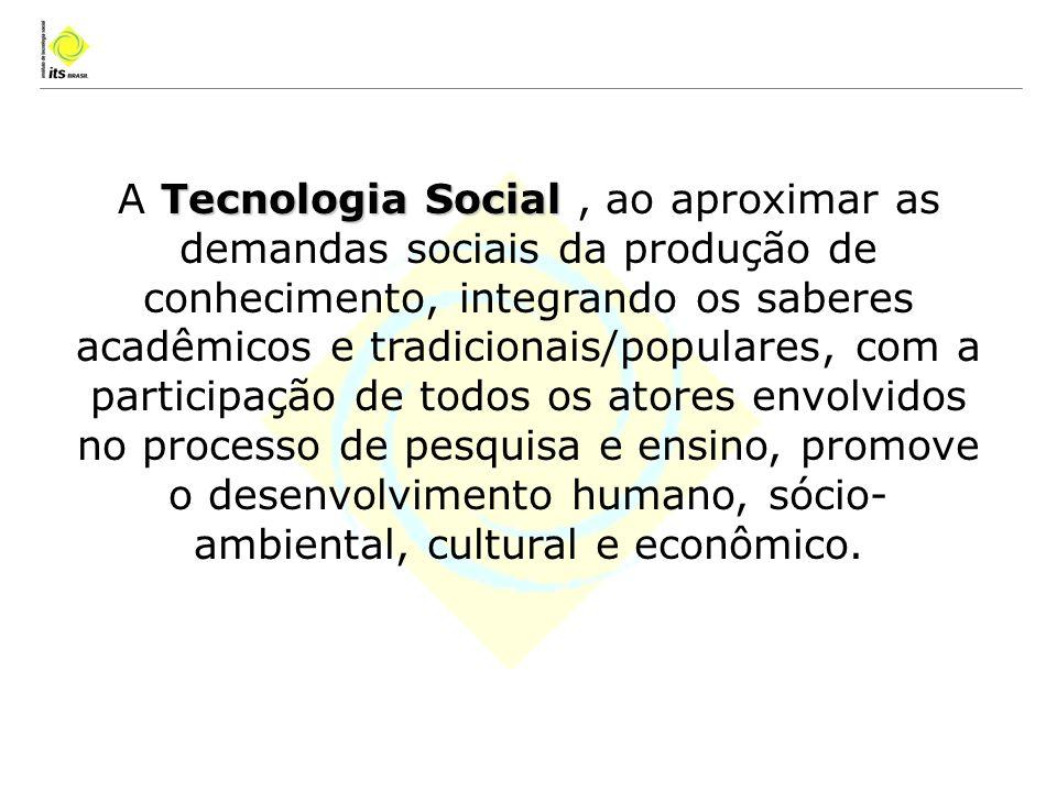 A Tecnologia Social , ao aproximar as demandas sociais da produção de conhecimento, integrando os saberes acadêmicos e tradicionais/populares, com a participação de todos os atores envolvidos no processo de pesquisa e ensino, promove o desenvolvimento humano, sócio-ambiental, cultural e econômico.