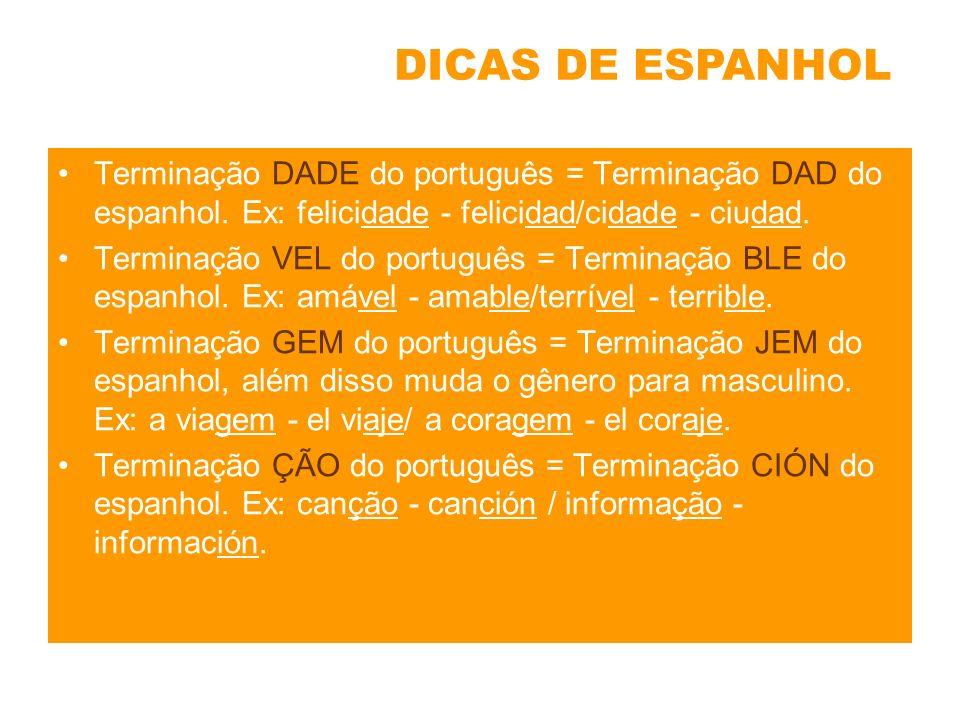 DICAS DE ESPANHOL Terminação DADE do português = Terminação DAD do espanhol. Ex: felicidade - felicidad/cidade - ciudad.