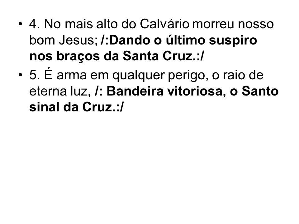 4. No mais alto do Calvário morreu nosso bom Jesus; /:Dando o último suspiro nos braços da Santa Cruz.:/