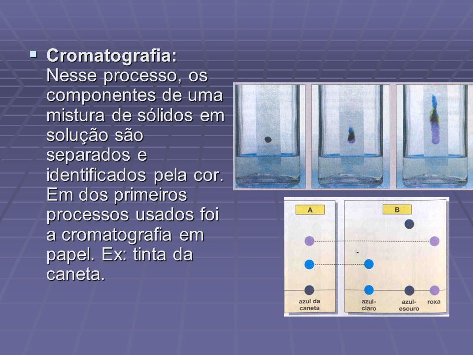 Cromatografia: Nesse processo, os componentes de uma mistura de sólidos em solução são separados e identificados pela cor.