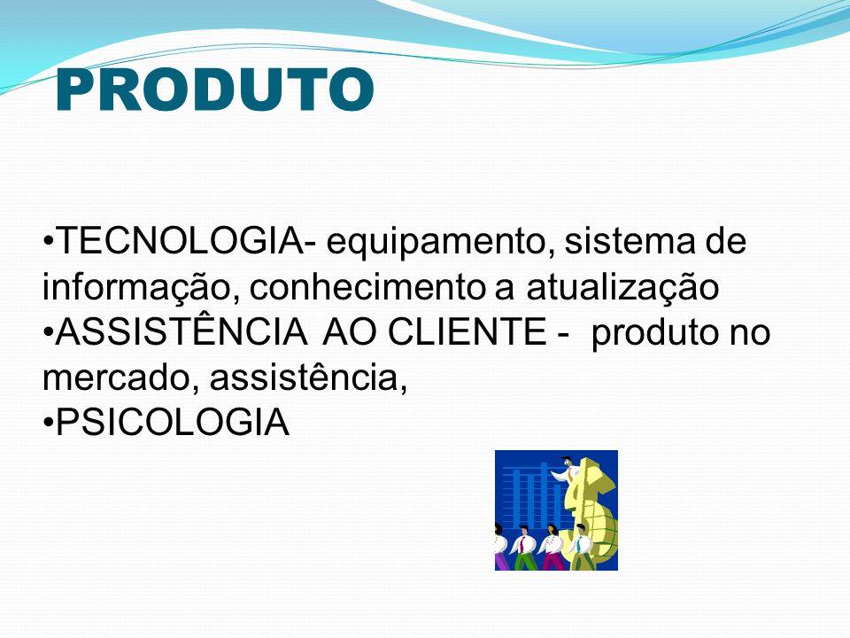 PRODUTO TECNOLOGIA- equipamento, sistema de informação, conhecimento a atualização. ASSISTÊNCIA AO CLIENTE - produto no mercado, assistência,