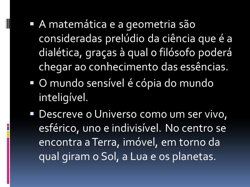 A matemática e a geometria são consideradas prelúdio da ciência que é a dialética, graças à qual o filósofo poderá chegar ao conhecimento das essências.