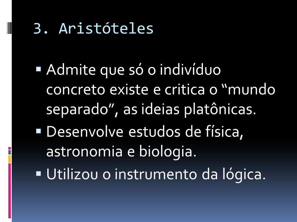 3. Aristóteles Admite que só o indivíduo concreto existe e critica o mundo separado , as ideias platônicas.